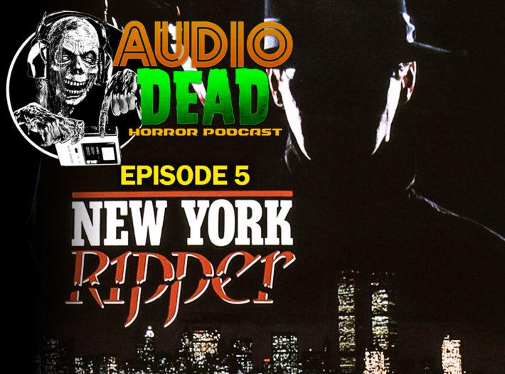 New York Ripper – Audio Dead Podcast Episode 5!