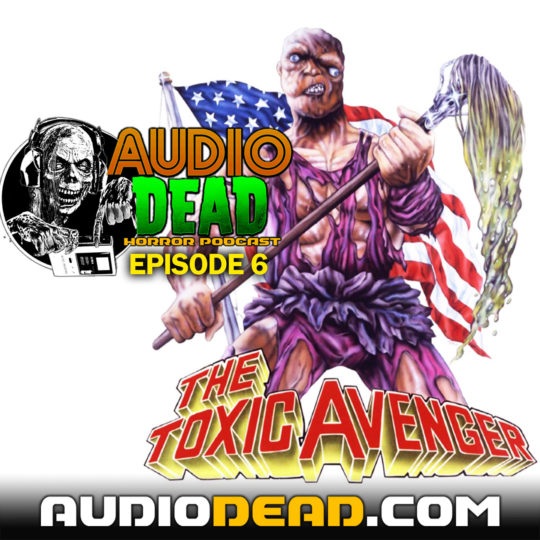 The Toxic Avenger – Audio Dead Podcast Episode 6